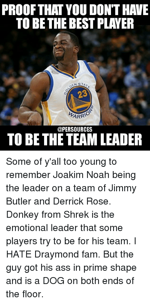 Ass, Derrick Rose, and Donkey: PROOF THAT YOU DONTHAVE  TO BE THE BEST PLAYER  EN STAN  ARRIO  @PERSOURCES  TO BE THE TEAM LEADER Some of y'all too young to remember Joakim Noah being the leader on a team of Jimmy Butler and Derrick Rose. Donkey from Shrek is the emotional leader that some players try to be for his team. I HATE Draymond fam. But the guy got his ass in prime shape and is a DOG on both ends of the floor.