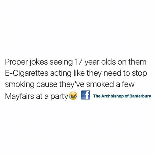 Party, Smoking, and Jokes: Proper jokes seeing 17 year olds on them  E-Cigarettes acting like they need to stop  smoking cause they've smoked a few  May fairs at a party  f The Archbishop of Banterbury