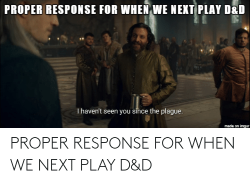 d&amp d: PROPER RESPONSE FOR WHEN WE NEXT PLAY D&D