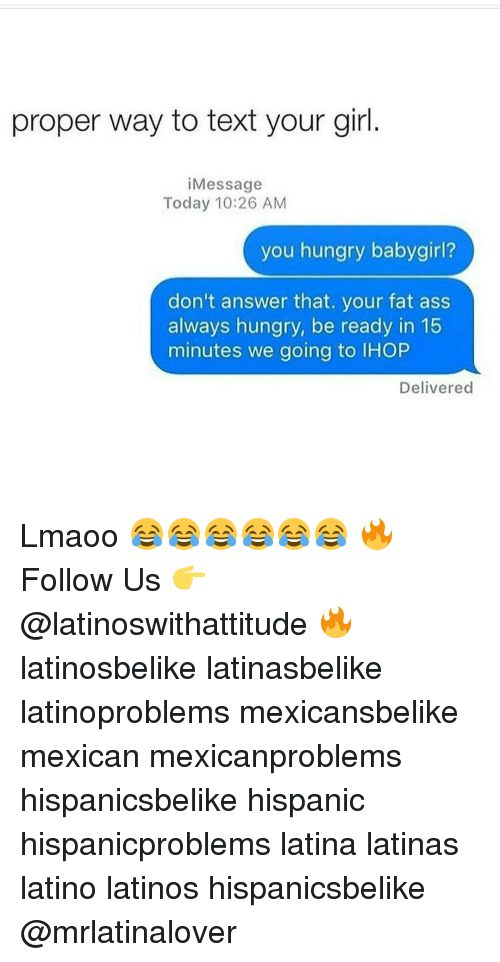 Fat Ass, Memes, and 🤖: proper way to text your girl  Message  Today 10:26 AM  you hungry babygirl?  don't answer that. your fat ass  always hungry, be ready in 15  minutes we going to lHOP  Delivered Lmaoo 😂😂😂😂😂😂 🔥 Follow Us 👉 @latinoswithattitude 🔥 latinosbelike latinasbelike latinoproblems mexicansbelike mexican mexicanproblems hispanicsbelike hispanic hispanicproblems latina latinas latino latinos hispanicsbelike @mrlatinalover