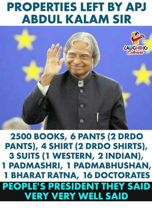 Books, Suits, and Indian: PROPERTIES LEFT BY APJ  ABDUL KALAM SIR  LAUGHING  2500 BOOKS, 6 PANTS (2 DRDO  PANTS), 4 SHIRT (2 DRDO SHIRTS),  3 SUITS (1 WESTERN, 2 INDIAN),  1 PADMASHRI, 1 PADMABHUSHAN  1 BHARAT RATNA, 16 DOCTORATES  PEOPLE'S PRESIDENT THEY SAID  VERY VERY WELL SAID