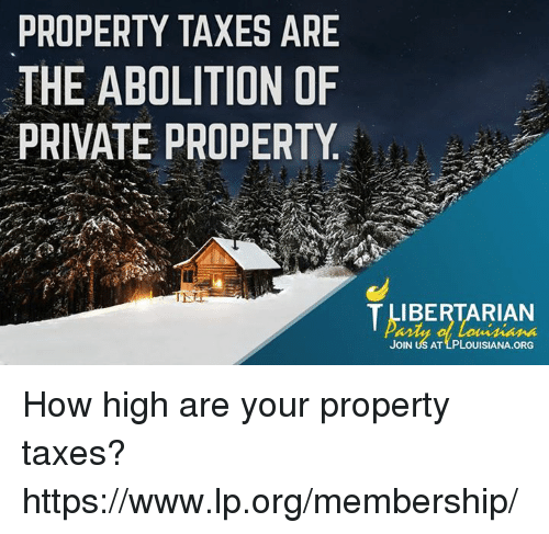 How High, Memes, and Taxes: PROPERTY TAXES ARE  THE ABOLITION OF  PRIVATE PROPERTY  IBERTARIAN  JOIN US AT LPLOUISIANA.ORG How high are your property taxes? https://www.lp.org/membership/