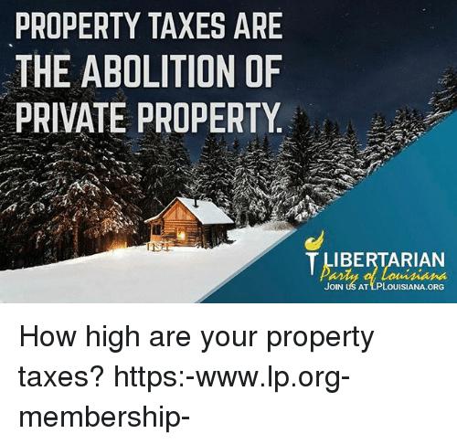 How High, Memes, and Taxes: PROPERTY TAXES ARE  THE ABOLITION OF  PRIVATE PROPERTY  IBERTARIAN  JOIN US AT LPLOUISIANA ORG How high are your property taxes? https:-www.lp.org-membership-