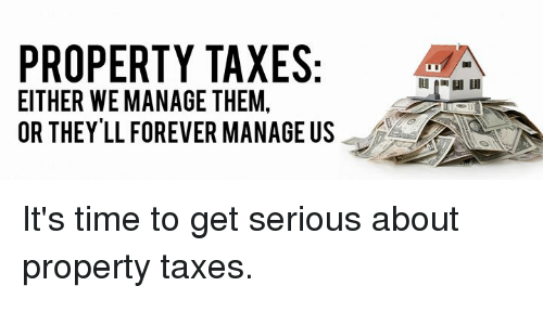 Memes, Taxes, and Forever: PROPERTY TAXES  EITHER WEMANAGE THEM,  OR THEY LL FOREVER MANAGE US It's time to get serious about property taxes.
