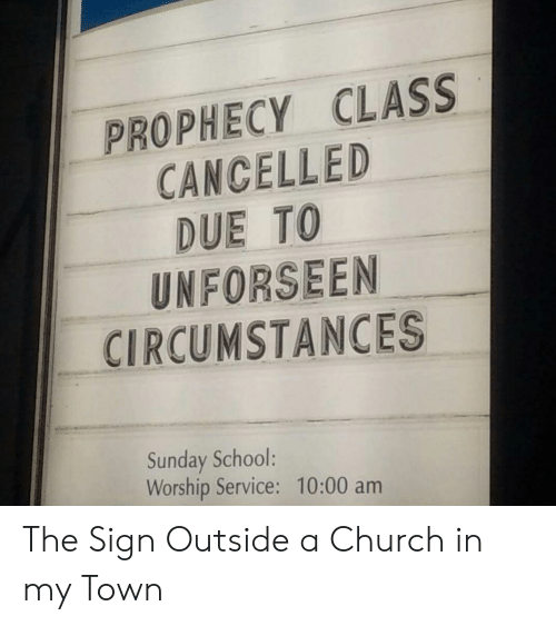 sunday school: PROPHECY CLASS  CANCELLED  DUE TO  UNFORSEEN  CIRCUMSTANCES  5  Sunday School:  Worship Service: 10:00 am The Sign Outside a Church in my Town