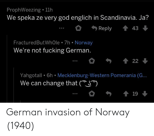 Western: ProphWeezing . 11h  We speka ze very god englich in Scandinavia. Ja?  Reply43  FracturedButWhOle 7h Norway  We're not fucking German.  Yahgotall  We can change that (S*)  6h Mecklenburg Western  Pomerania (G... German invasion of Norway (1940)