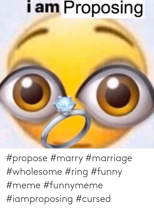Marriage: #propose #marry #marriage #wholesome #ring #funny #meme #funnymeme #iamproposing #cursed