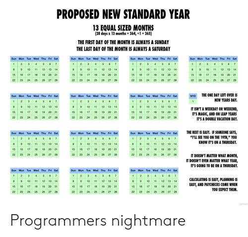 "2 3 4 5: PROPOSED NEW STANDARD YEAR  13 EQUAL SIZED MONTHS  (28 days x 13 months = 364, +1 = 365)  THE FIRST DAY OF THE MONTH IS ALWAYS A SUNDAY  THE LAST DAY OF THE MONTH IS ALWAYS A SATURDAY  Sun Mon Tue Wed Thu Fri Sat  Sun Mon Tue Wed Thu Fri Sat  Sun Mon Tue Wed Thu Fri Sat  Sun Mon Tue Wed Thu Fri Sat  2 3 4 5 6 7  89  4 5 67  1 23  8 9  4  5 6 7  1 2 3 4 5 6 7  2  3  1  1  9 10  10  11  12  13 14  10  11  12  13 14  8  12 13  14  8  10  11  12  13  14  11  15 16  20 21  17  18  19  15  16  17  18  19 20 21  15  16  17  18  19  20  21  15  16  17  18  19  20 21  26  22  23  24  25  26  27  28  22  23  24  25  27  28  22  23  24  25  26  22  23  24  25  26  27 28  27 28  THE ONE DAY LEFT OVER IS  Sun Mon Tue Wed Thu Fri Sat  Sun Mon Tue Wed Thu Fri Sat  Sun Mon Tue Wed Thu Fri Sat  NYD  2 34  89  5 6 7  1 2  1 23  4 5 6 7  NEW YEARS DAY.  5 6 7  1  4  1  10  11  12 13  14  8  9  10  11  12 13  14  8  10  11  12  13 14  IT ISN'T A WEEKDAY OR WEEKEND,  IT'S MAGIC, AND ON LEAP YEARS  IT'S A DOUBLE VACATION DAY  15  16  17  18  19  20  21  15  17  18  19 20 21  15  16  17  18  19  20 21  22  23  24  25  26 27 28  22  23  24  25  26  27 28  22  23  24  25  26  27 28  THE REST IS EASY. IF SOMEONE SAYS,  ""I'LL SEE YOU ON THE 19TH,"" YOU  KNOW IT'S ON A THURSDAY.  Sun Mon Tue Wed Thu Fri Sat  Sun Mon Tue Wed Thu Fri Sat  Sun Mon Tue Wed Thu Fri Sat  2 3  8 9  2 S  89 10  6 7  1  4  5  2  3  4  5 6 7  1  4  5 67  1  89 10  10  11  12 13  14  11  12 13 14  12  13  14  11  19 20 21  15  16  17  18  19  20 21  15  16  17  18  15  16  17  18  19  20 21  22  23  24  25  26 27 28  22  23  24  25  26  27  28  22  23  24  25  26  27  28  IT DOESN'T MATTER WHAT MONTH,  IT DOESN'T EVEN MATTER WHAT YEAR,  IT'S GOING TO BE ON A THURSDAY.  Sun Mon Tue Wed Thu Fri Sat  Sun Mon Tue Wed Thu Fri Sat  Sun Mon Tue Wed Thu Fri Sat  5 6 7  2  3  4  2  3  6 7  2  3  5  6  1  1  4  5  1  4  7  89 10  89 10  CALCULATING IS EASY, PLANNING IS  EASY, AND PAYCHECKS COME WHEN  YOU EXPECT THEM.  8 9 10  12  13 14  11  13 14  11  12 13 14  11  12  20 21  15  16  17  18  19  15  16  17  18  19 20 21  15  16  17  18  19  20 21  22  23  24  25  26  27 28  22  23  24  25  26  27 28  22  23  24  25  26  27 28  XERHINO Programmers nightmare"