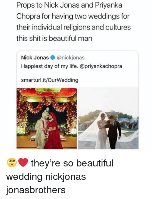 Weddings: Props to Nick Jonas and Priyanka  Chopra for having two weddings for  their individual religions and cultures  this shit is beautiful man  Nick Jonas@nickjonas  Happiest day of my life. @priyankachopra  smarturl.it/OurWedding 🥺❤️ they're so beautiful wedding nickjonas jonasbrothers