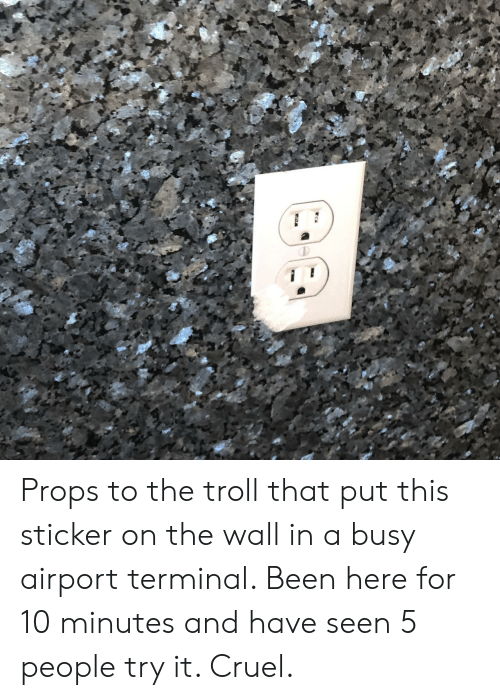 Sticker: Props to the troll that put this sticker on the wall in a busy airport terminal. Been here for 10 minutes and have seen 5 people try it. Cruel.