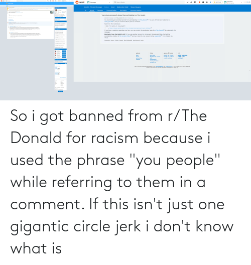 """Bigly: prossnip42  * 211k karma  & reddit  Q Search r/The_Donald  © Get Coins  r/The_Donald  prossnip42  S reddit  t. BR  Q Search Reddit  Get Coins  Messages  *211k karma  O r/The_Donald  Posts  Send A Private Message  Show Images  Inbox  Moderator Mail  Sent  Community Quarantined  COMMUNITY DETAILS  This community is quarantined: It is restricted due to significant issues with reporting and addressing violations of Reddit's rules against violence and other aspects of the Content Policy. As a visitor or  member, you can help moderators maintain the community by reporting and downvoting rule-breaking content. Click to return home.  All  Post Replies  Username Mentions  r/The_Donald  Unread  Comment Replies  Messages  Posted by u/TrudopesEyebrow KEK 016 hours ago  781k  6.1k  Jun 27, 2015  3.1k The climate gollum magaimg.net/img/9y... e o  É Cake Day  Patriots  Winners Online  A Quarantined  The Donald is a never-ending rally  You've been permanently banned from participating in r/The_Donald:  dedicated to the 45th President of the  62 Comments a Share t Save O Hide Report  United States, Donald J. Trump.  subreddit message via /r/The_Donald [M] sent 7 minutes ago  SORT BY Best  JOIN  You have been permanently banned from participating in r/The_Donald[1], You can still view and subscribe to  r/The_Donald[2), but you won't be able to post or comment.  COMMUNITY OPTIONS  View all comments  Show parent comments  ELECTIONS  + prossnip42 1 point · 5 hours ago  + If you people honestly think this low effort bullshit that a 10 year old can make in 5 minutes with an editing tool is  remotely funny than that says a lot about all y'all's sense of humor  """"I'm confident that Reddit could sway elections. We  wouldn't do it, of course. And I don't know how  Note from the moderators:  many times we could get away with it. But, if we  really wanted to, I'm sure Reddit could have  swayed at least this election, this once.""""  Share Save Edit ..  Rule # 3 racism, 6. You people?!  1 Tru"""