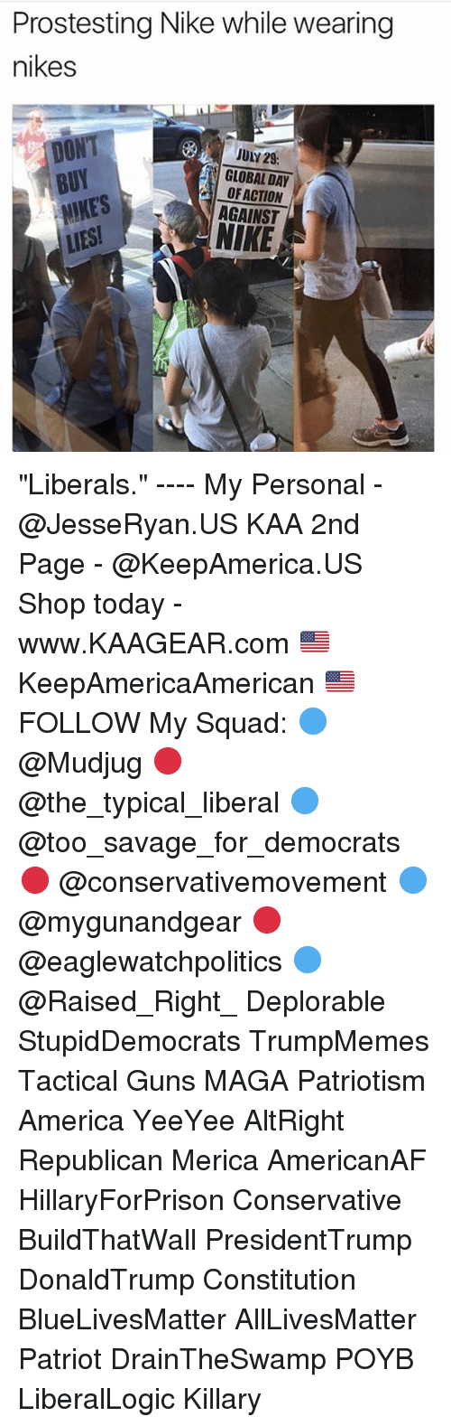 "All Lives Matter, America, and Guns: Prostesting Nike while wearing  nikes  BUY  NIKES  LIES  JULY 29  GLOBAL DAY  OF ACTION  AGAINST  NIKE ""Liberals."" ---- My Personal - @JesseRyan.US KAA 2nd Page - @KeepAmerica.US Shop today - www.KAAGEAR.com 🇺🇸 KeepAmericaAmerican 🇺🇸 FOLLOW My Squad: 🔵 @Mudjug 🔴 @the_typical_liberal 🔵 @too_savage_for_democrats 🔴 @conservativemovement 🔵 @mygunandgear 🔴 @eaglewatchpolitics 🔵 @Raised_Right_ Deplorable StupidDemocrats TrumpMemes Tactical Guns MAGA Patriotism America YeeYee AltRight Republican Merica AmericanAF HillaryForPrison Conservative BuildThatWall PresidentTrump DonaldTrump Constitution BlueLivesMatter AllLivesMatter Patriot DrainTheSwamp POYB LiberalLogic Killary"