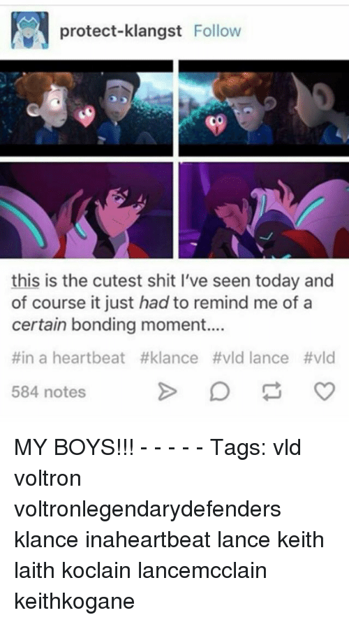 Memes, Today, and Boys: protect-klangst Follow  this is the cutest shit l've seen today and  of course it just had to remind me of a  certain bonding moment...  #ina heartbeat #klance #vld lance #vld  584 notes MY BOYS!!! - - - - - Tags: vld voltron voltronlegendarydefenders klance inaheartbeat lance keith laith koclain lancemcclain keithkogane