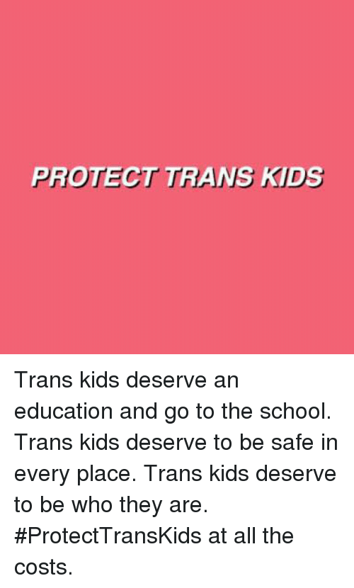 Memes, School, and All The: PROTECT TRANS FDS Trans kids deserve an education and go to the school.  Trans kids deserve to be safe in every place.  Trans kids deserve to be who they are.   #ProtectTransKids at all the costs.