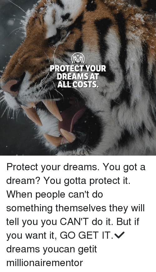 A Dream, Memes, and Dreams: PROTECT YOUR  DREAMS AT  ALL COSTS. Protect your dreams. You got a dream? You gotta protect it. When people can't do something themselves they will tell you you CAN'T do it. But if you want it, GO GET IT.✔️ dreams youcan getit millionairementor