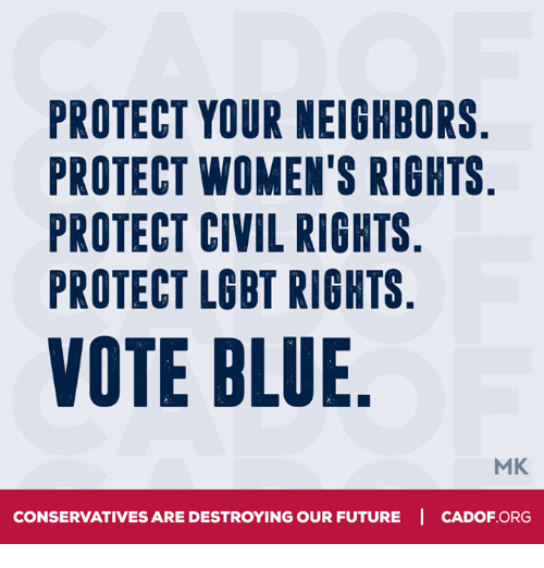 Future, Lgbt, and Memes: PROTECT YOUR NEIGHBORS  PROTECT WOMEN'S RIGHTS  PROTECT CIVIL RIGHTS  PROTECT LGBT RIGHTS  VOTE BLUE  MK  CONSERVATIVES ARE DESTROYING OUR FUTURE I CADOF ORG