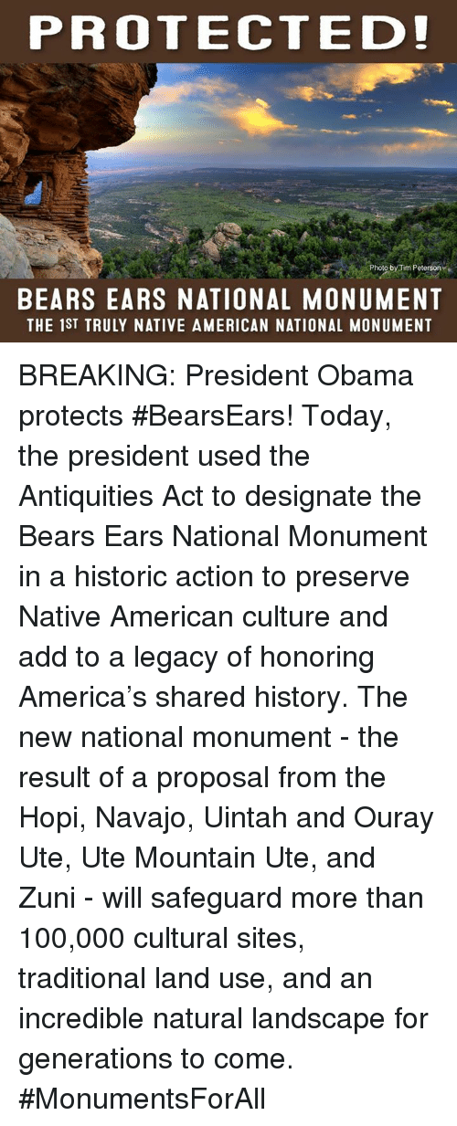 antiquated: PROTECTED!  Photo by Tim Peterson  BEARS EARS NATIONAL MONUMENT  THE 1ST TRULY NATIVE AMERICAN NATIONAL MONUMENT BREAKING: President Obama protects #BearsEars! Today, the president used the Antiquities Act to designate the Bears Ears National Monument in a historic action to preserve Native American culture and add to a legacy of honoring America's shared history. The new national monument - the result of a proposal from the Hopi, Navajo, Uintah and Ouray Ute, Ute Mountain Ute, and Zuni - will safeguard more than 100,000 cultural sites, traditional land use, and an incredible natural landscape for generations to come. #MonumentsForAll