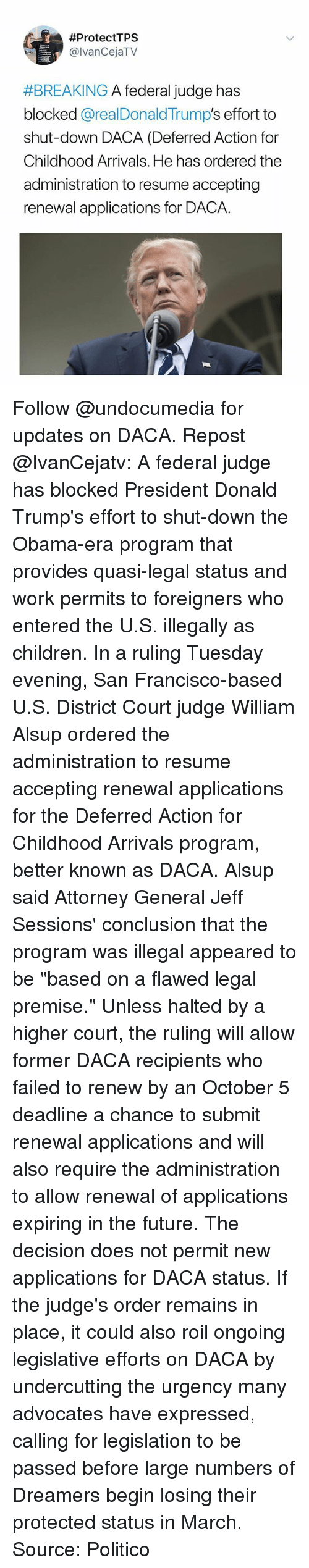 """jeff sessions:  #ProtectTPS  @lvanCejaTV  #BREAKING A federal Judge has  blocked @realDonaldTrump's effort to  shut-down DACA (Deferred Action for  Childhood Arrivals. He has ordered the  administration to resume accepting  renewal applications for DACA. Follow @undocumedia for updates on DACA. Repost @IvanCejatv: A federal judge has blocked President Donald Trump's effort to shut-down the Obama-era program that provides quasi-legal status and work permits to foreigners who entered the U.S. illegally as children. In a ruling Tuesday evening, San Francisco-based U.S. District Court judge William Alsup ordered the administration to resume accepting renewal applications for the Deferred Action for Childhood Arrivals program, better known as DACA. Alsup said Attorney General Jeff Sessions' conclusion that the program was illegal appeared to be """"based on a flawed legal premise."""" Unless halted by a higher court, the ruling will allow former DACA recipients who failed to renew by an October 5 deadline a chance to submit renewal applications and will also require the administration to allow renewal of applications expiring in the future. The decision does not permit new applications for DACA status. If the judge's order remains in place, it could also roil ongoing legislative efforts on DACA by undercutting the urgency many advocates have expressed, calling for legislation to be passed before large numbers of Dreamers begin losing their protected status in March. Source: Politico"""