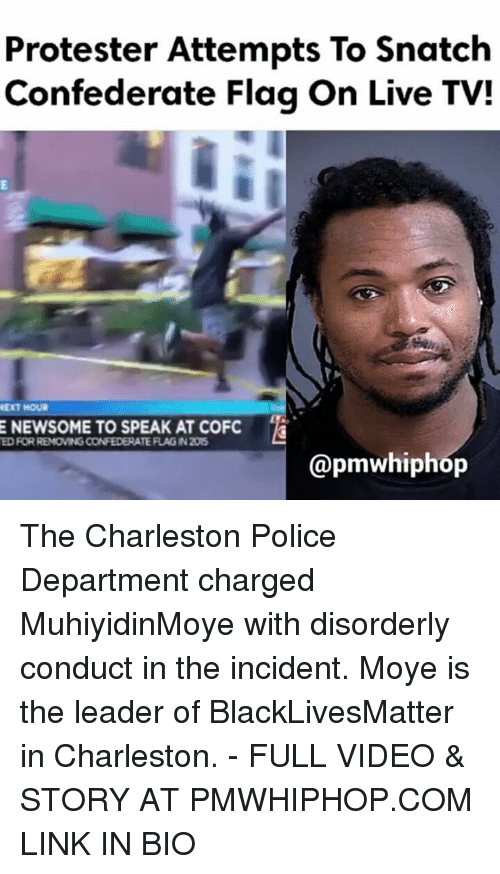 Charleston: Protester Attempts To Snatch  Confederate Flag on Live TVI  NEXT HOUR  E NEWSOME TO SPEAK AT COFC  EDRORREMOVING CONFEDERATE FLAG IN205  @pmwhiphop The Charleston Police Department charged MuhiyidinMoye with disorderly conduct in the incident. Moye is the leader of BlackLivesMatter in Charleston. - FULL VIDEO & STORY AT PMWHIPHOP.COM LINK IN BIO