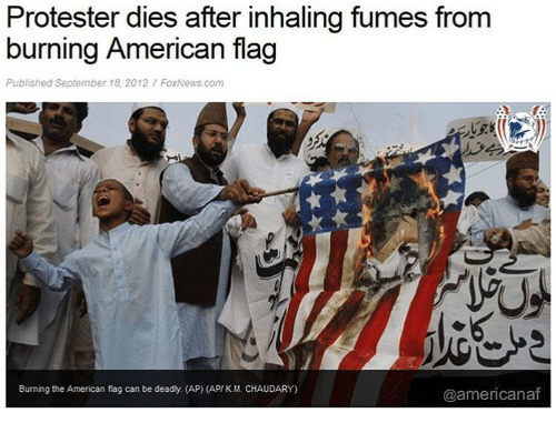 Fumes: Protester dies after inhaling fumes from  burning American flag  Published September 18, 2012/ FoxNews.com  Burning the American flag can be deadly. (AP) (AP/ KM. CHAUDARY)  @americanaf
