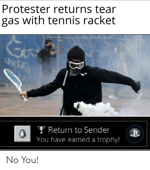 tear gas: Protester returns tear  gas with tennis racket  TReturn to Sender  You have earned a trophy!  B No You!