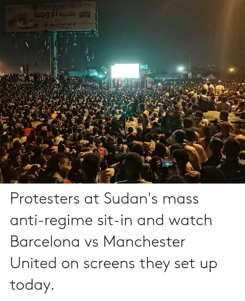 Barcelona Vs: Protesters at Sudan's mass anti-regime sit-in and watch Barcelona vs Manchester United on screens they set up today.