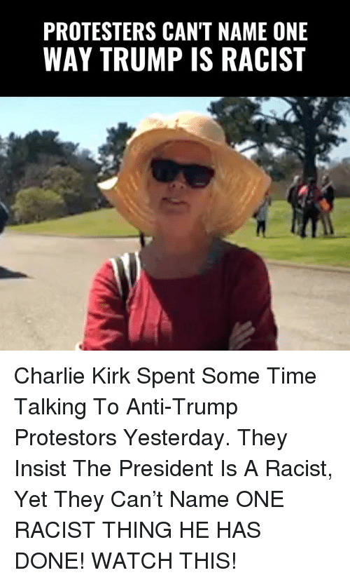 Charlie, Memes, and Time: PROTESTERS CAN'T NAME ONE  WAY TRUMP IS RACIST Charlie Kirk Spent Some Time Talking To Anti-Trump Protestors Yesterday. They Insist The President Is A Racist, Yet They Can't Name ONE RACIST THING HE HAS DONE!   WATCH THIS!