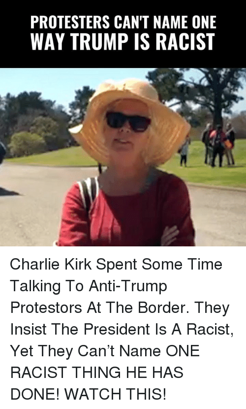 Anti Trump: PROTESTERS CAN'T NAME ONE  WAY TRUMP IS RACIST Charlie Kirk Spent Some Time Talking To Anti-Trump Protestors At The Border. They Insist The President Is A Racist, Yet They Can't Name ONE RACIST THING HE HAS DONE!   WATCH THIS!
