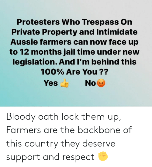 backbone: Protesters Who Trespass On  Private Property and Intimidate  Aussie farmers can now face up  to 12 months jail time under new  legislation. And I'm behind this  100% Are You ??  Yes  No Bloody oath lock them up, Farmers are the backbone of this country they deserve support and respect ✊