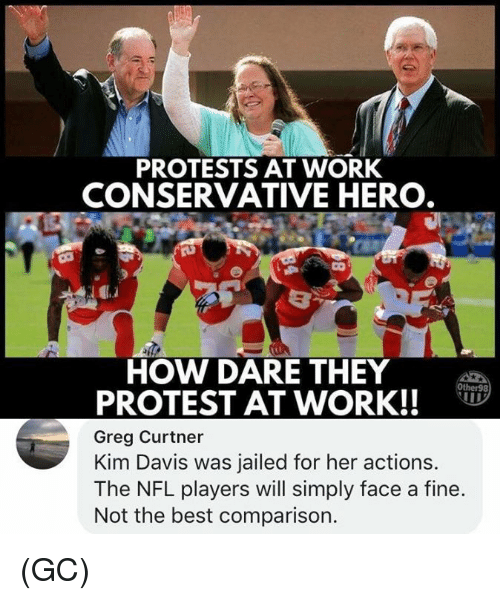 Memes, Nfl, and Protest: PROTESTS AT WORK  CONSERVATIVE HERO  HOW DARE THEY  PROTEST AT WORK!!  Greg Curtner  Kim Davis was jailed for her actions.  The NFL players will simply face a fine.  Not the best comparison.  Other98 (GC)