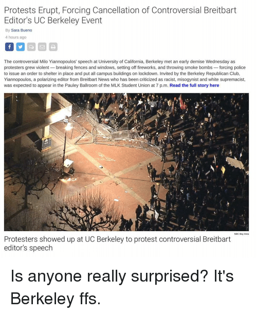 Memes, Fireworks, and Misogynistic: Protests Erupt, Forcing Cancellation of Controversial Breitbart  Editor's UC Berkeley Event  By Sara Bueno  4 hours ago  The controversial Milo Yiannopoulos' speech at University of California, Berkeley met an  early demise Wednesday as  protesters grew violent breaking fences and windows, setting off fireworks, and throwing smoke bombs  forcing police  to issue an order to shelter in place and put all campus buildings on lockdown. Invited by the Berkeley Republican Club,  Yiannopoulos, a polarizing editor from Breitbart News who has been criticized as racist, misogynist and white supremacist,  was expected to appear in the Pauley Ballroom of the MLK Student Union at 7 p.m. Read the full story here  NBC Bay Area  Protesters showed up at UC Berkeley to protest controversial Breitbart  editor's speech Is anyone really surprised? It's Berkeley ffs.
