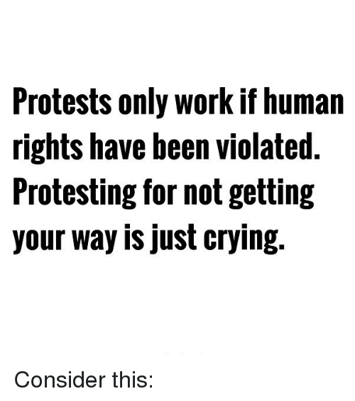 Crying, Memes, and Protest: Protests only workif human  rights have been violated.  Protesting for not getting  your way is just crying. Consider this: