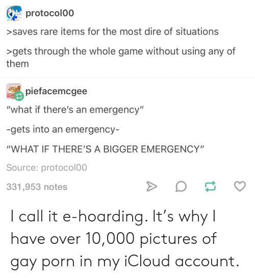 """Icloud: protocolo0  >saves rare items for the most dire of situations  >gets through the whole game without using any of  them  piefacemcgee  """"what if there's an emergency""""  -gets into an emergency-  """"WHAT IF THERE'S A BIGGER EMERGENCY""""  Source: protocolo0  331,953 notes I call it e-hoarding. It's why I have over 10,000 pictures of gay porn in my iCloud account."""