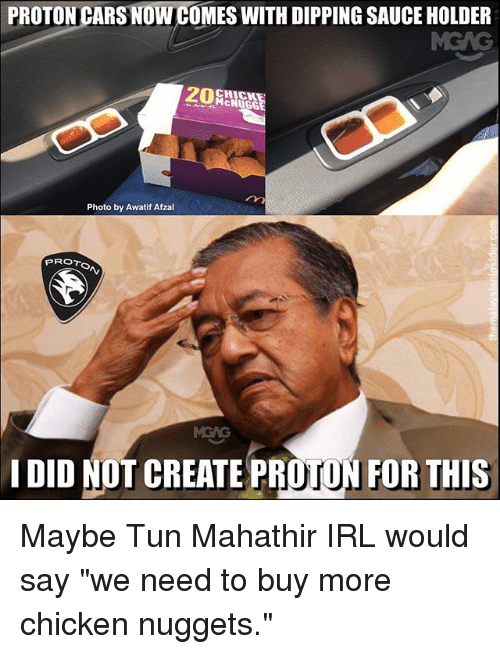 "Cars, Memes, and Chicken: PROTON CARS NOW COMES WITH DIPPING SAUCE HOLDER  CHICK  McNUGG  Photo by Awatif Afzal  PROTo  I DID NOT CREATE PROTON FOR THIS Maybe Tun Mahathir IRL would say ""we need to buy more chicken nuggets."""