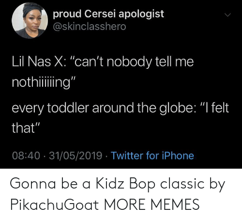 "Cersei: proud Cersei apologist  @skinclasshero  Lil Nas X: ""can't nobody tell me  nothiing""  every toddler around the globe: ""I felt  that""  08:40 31/05/2019 Twitter for iPhone Gonna be a Kidz Bop classic by PikachuGoat MORE MEMES"