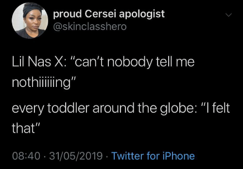 "Cersei: proud Cersei apologist  @skinclasshero  Lil Nas X: ""can't nobody tell me  nothiing""  every toddler around the globe: ""I felt  that""  08:40 31/05/2019 Twitter for iPhone"