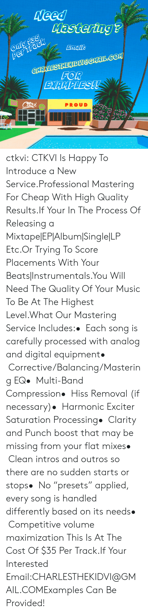 """A Mixtape: PROUD ctkvi:  CTKVI Is Happy To Introduce a New Service.Professional Mastering For Cheap With High Quality Results.If Your In The Process Of Releasing a Mixtape EP Album Single LP Etc.Or Trying To Score Placements With Your Beats Instrumentals.You Will Need The Quality Of Your Music To Be At The Highest Level.What Our Mastering Service Includes:• Each song is carefully processed with analog and digital equipment• Corrective/Balancing/Mastering EQ• Multi-Band Compression• Hiss Removal (if necessary)• Harmonic Exciter  Saturation Processing• Clarity and Punch boost that may be missing from your flat mixes• Clean intros and outros so there are no sudden starts or stops• No """"presets"""" applied, every song is handled differently based on its needs• Competitive volume maximization This Is At The Cost Of $35 Per Track.If Your Interested Email:CHARLESTHEKIDVI@GMAIL.COMExamples Can Be Provided!"""