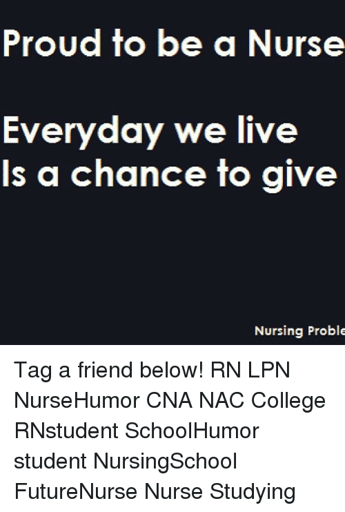 Memes, 🤖, and Student: Proud to be  a Nurse  Everyday we live  Is a chance to give  Nursing Proble Tag a friend below! RN LPN NurseHumor CNA NAC College RNstudent SchoolHumor student NursingSchool FutureNurse Nurse Studying