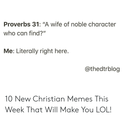 "Christian Memes: Proverbs 31: ""A wife of noble character  who can find?""  Me: Literally right here.  @thedtrblog 10 New Christian Memes This Week That Will Make You LOL!"