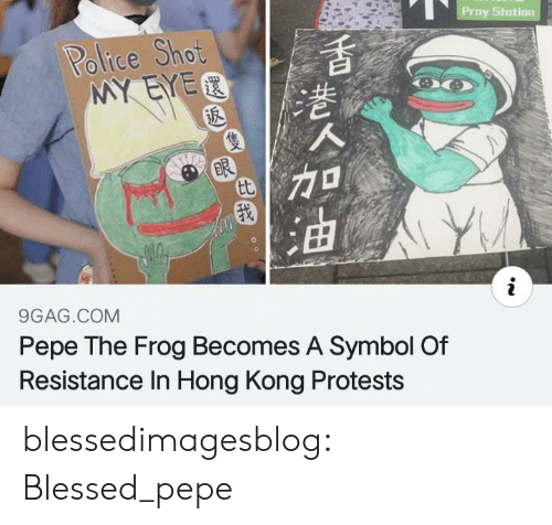 Pepe: Proy Stotion  Police Shot  MY EYER  ER  tt  9GAG.COM  Pepe The Frog Becomes A Symbol Of  Resistance In Hong Kong Protests blessedimagesblog:  Blessed_pepe