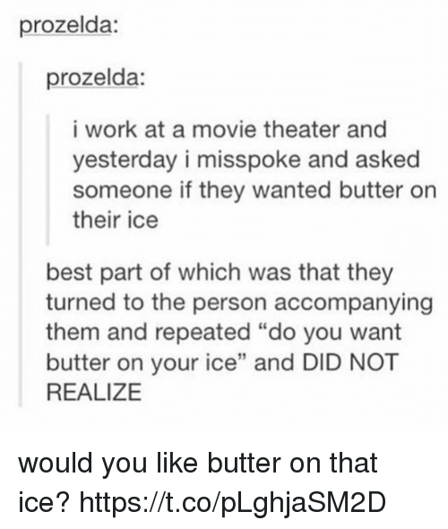 """Work, Best, and Movie: prozelda:  prozelda:  i work at a movie theater and  yesterday i misspoke and asked  someone if they wanted butter on  their ice  best part of which was that they  turned to the person accompanying  them and repeated """"do you want  butter on your ice"""" and DID NOT  REALIZE  12 would you like butter on that ice? https://t.co/pLghjaSM2D"""