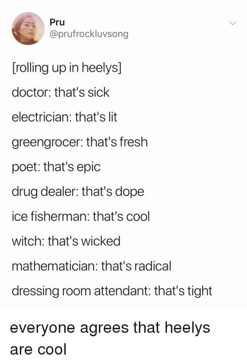 Electrician: Pru  @prufrockluvsong  rolling up in heelys  doctor: that's sick  electrician: that's lit  greengrocer: that's fresh  poet: that's epic  drug dealer: that's dope  ice fisherman: that's cool  witch: that's wicked  mathematician: that's radical  dressing room attendant: that's tight everyone agrees that heelys are cool
