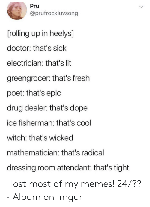 Electrician: Pru  @prufrockluvsong  [rolling up in heelys]  doctor: that's sick  electrician: that's lit  greengrocer: that's fresh  poet: that's epic  drug dealer: that's dope  ice fisherman: that's cool  witch: that's wicked  mathematician: that's radical  dressing room attendant: that's tight I lost most of my memes! 24/?? - Album on Imgur