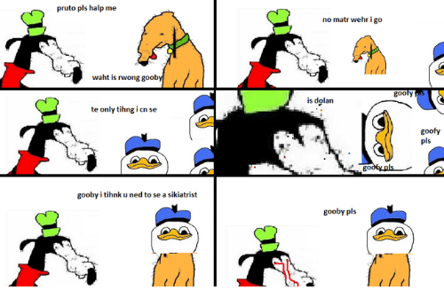 Memes, Dolan, and 🤖: pruto pls halp me  waht is inwong gooby  te only tihng i cn see  gooby itihnk u ned to se a sikiatrist  no matr wehr i go  is dolan  go  gooby pls  goofy  goofy  pls