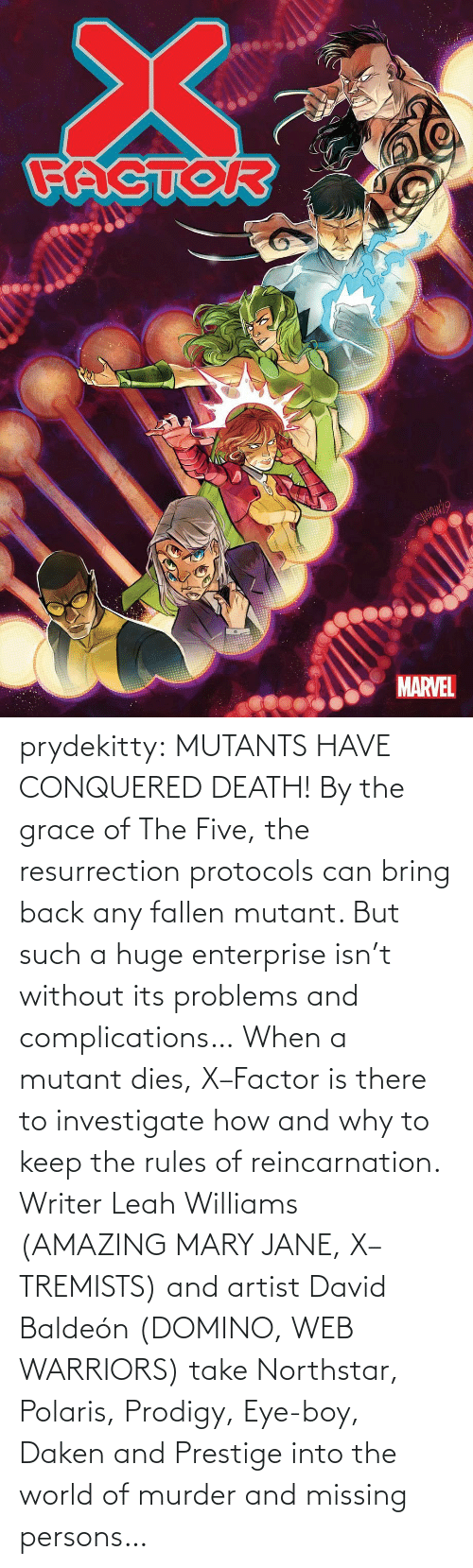 Mary Jane: prydekitty:  MUTANTS HAVE CONQUERED DEATH! By the grace of The Five, the resurrection protocols can bring back any fallen mutant. But such a huge enterprise isn't without its problems and complications… When a mutant dies, X–Factor is there to investigate how and why to keep the rules of reincarnation. Writer Leah Williams (AMAZING MARY JANE, X–TREMISTS) and artist David Baldeón (DOMINO, WEB WARRIORS) take Northstar, Polaris, Prodigy, Eye-boy, Daken and Prestige into the world of murder and missing persons…