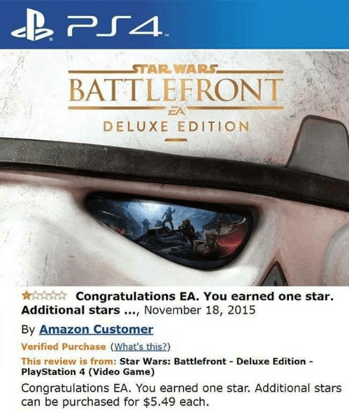 Whats This: PS4  STAR WARS  BATTLEFRONT  EA  DELUXE EDITION  Congratulations EA. You earned one star  Additional stars, November 18, 2015  By Amazon Customer  Verified Purchase (What's this?)  This review is from: Star Wars: Battlefront Deluxe Edition  PlayStation 4 (Video Game)  Congratulations EA. You earned one star. Additional stars  can be purchased for $5.49 each