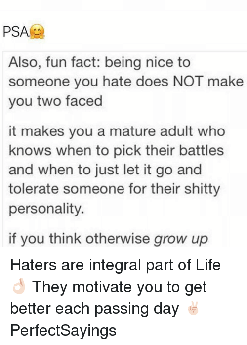 psa: PSA  Also, fun fact: being nice to  someone you hate does NOT make  you two faced  it makes you a mature adult who  knows when to pick their battles  and when to just let it go and  tolerate someone for their shitty  personality.  if you think otherwise grow up Haters are integral part of Life 👌🏻 They motivate you to get better each passing day ✌🏻️ PerfectSayings