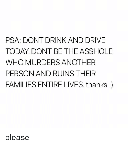Drive, Today, and Asshole: PSA: DONT DRINK AND DRIVE  TODAY. DONT BE THE ASSHOLE  WHO MURDERS ANOTHER  PERSON AND RUINS THEIR  FAMILIES ENTIRE LIVES. thanks:) please