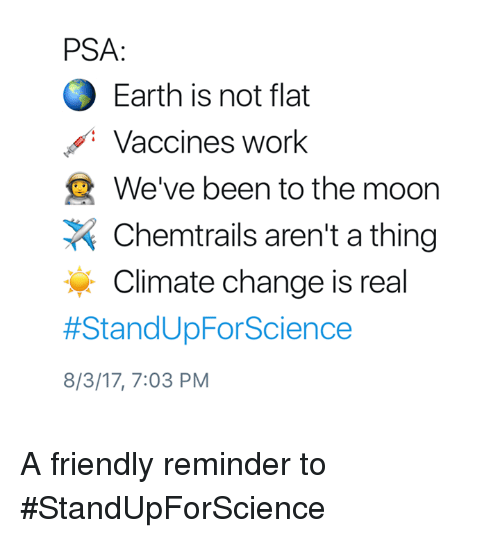 Mooned: PSA:  Earth is not flat  Vaccines work  We've been to the moon  Chemtrails aren't a thing  Climate change is real  #StandUpForScience  8/3/17, 7:03 PM A friendly reminder to #StandUpForScience