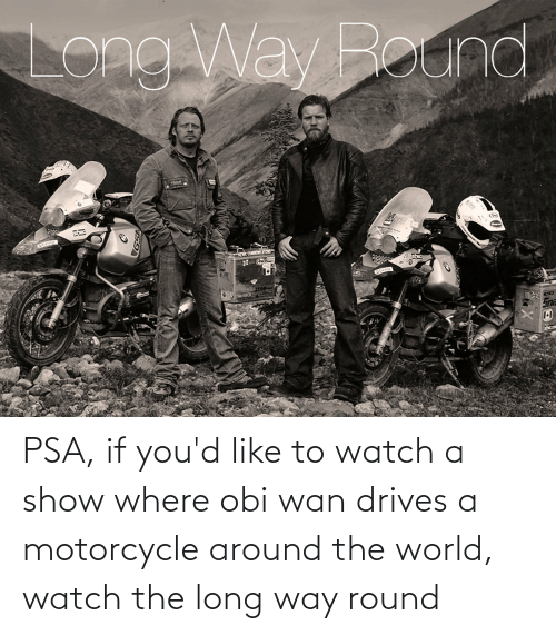 Motorcycle: PSA, if you'd like to watch a show where obi wan drives a motorcycle around the world, watch the long way round